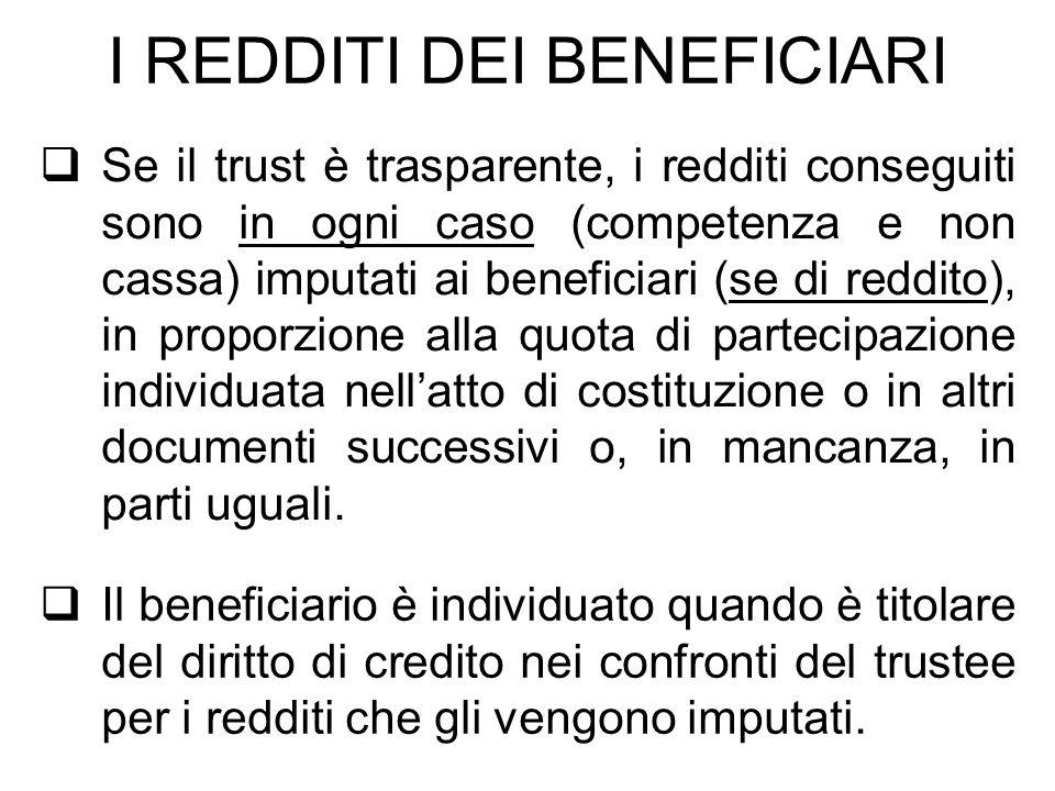 I REDDITI DEI BENEFICIARI Se il trust è trasparente, i redditi conseguiti sono in ogni caso (competenza e non cassa) imputati ai beneficiari (se di re