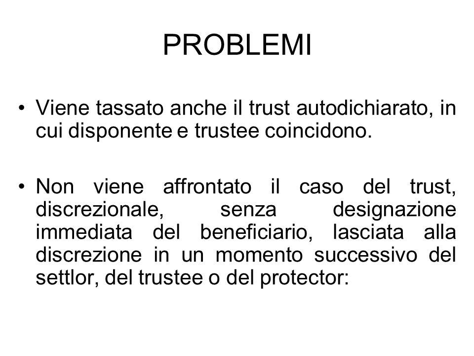 PROBLEMI Viene tassato anche il trust autodichiarato, in cui disponente e trustee coincidono. Non viene affrontato il caso del trust, discrezionale, s