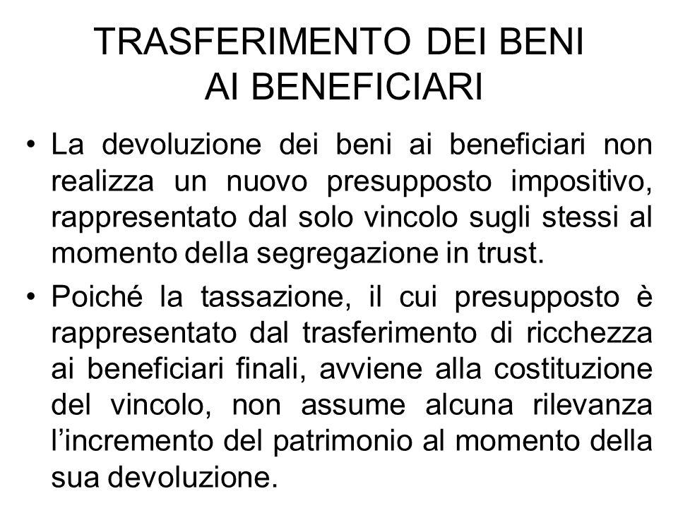 TRASFERIMENTO DEI BENI AI BENEFICIARI La devoluzione dei beni ai beneficiari non realizza un nuovo presupposto impositivo, rappresentato dal solo vinc