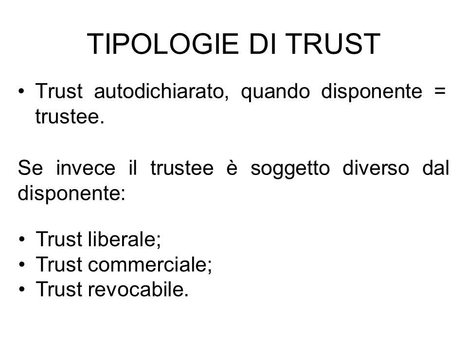 TIPOLOGIE DI TRUST Trust autodichiarato, quando disponente = trustee. Se invece il trustee è soggetto diverso dal disponente: Trust liberale; Trust co