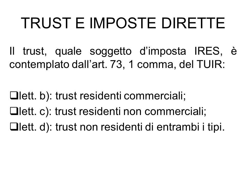 TRUST E IMPOSTE DIRETTE Il trust, quale soggetto dimposta IRES, è contemplato dallart. 73, 1 comma, del TUIR: lett. b): trust residenti commerciali; l