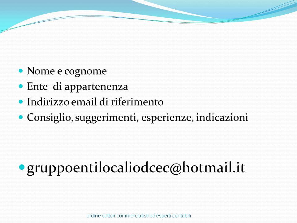Nome e cognome Ente di appartenenza Indirizzo email di riferimento Consiglio, suggerimenti, esperienze, indicazioni gruppoentilocaliodcec@hotmail.it o