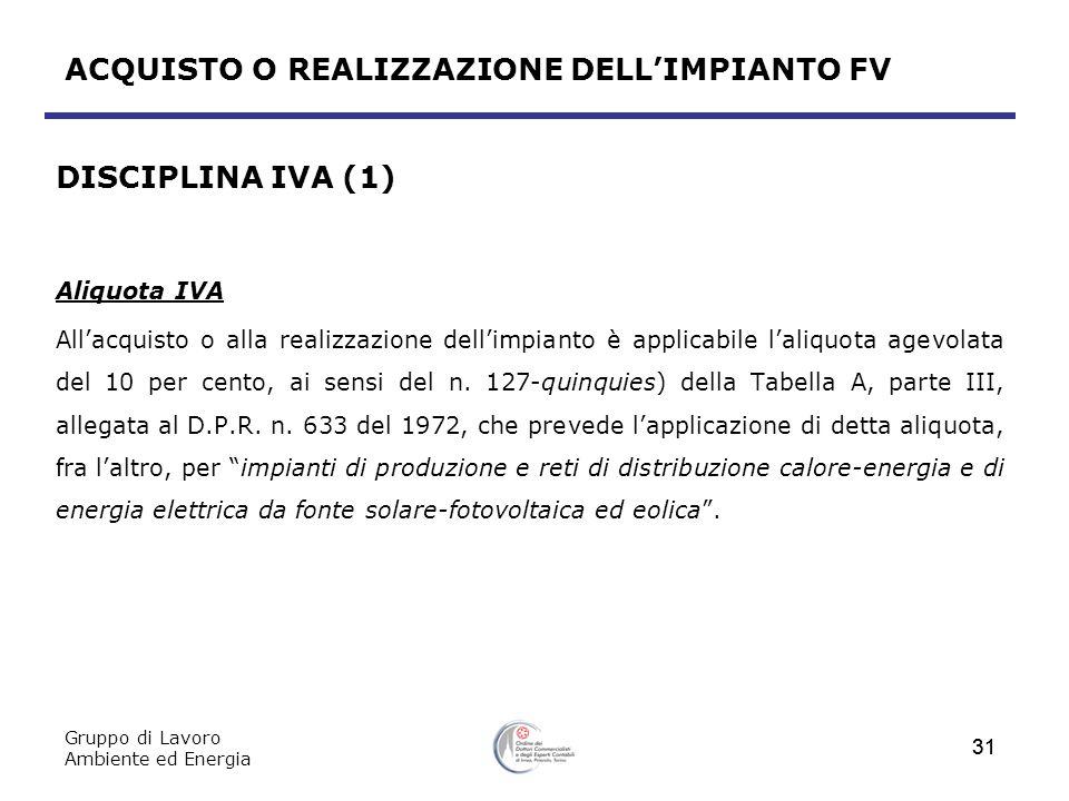 Gruppo di Lavoro Ambiente ed Energia 31 ACQUISTO O REALIZZAZIONE DELLIMPIANTO FV DISCIPLINA IVA (1) Aliquota IVA Allacquisto o alla realizzazione dell