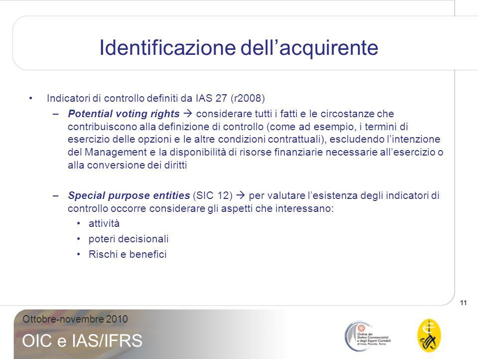 12 Ottobre-novembre 2010 OIC e IAS/IFRS Identificazione dellacquirente Indicatori di controllo definiti da IAS 27 (r2008) –Se lapplicazione degli indicatori di controllo definiti dallo IAS 27 non sono sufficienti a indicare chi delle entità risultanti dallaggregazione è identificabile come lacquirente, lIFRS 3 fornisce una serie di ulteriori fattori da utilizzare allo scopo (dimensioni relative, nomina del management chiave, nomina dei consiglieri, ecc)
