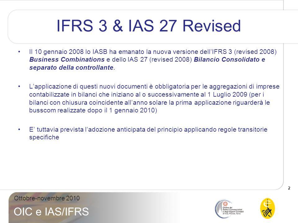 3 Ottobre-novembre 2010 OIC e IAS/IFRS IFRS 3 (r2008) – Overview Le fasi per lapplicazione dell acquisition method sono le medesime previste per il preesistente IFRS 3, pertanto occorre: i.Determinare se loperazione è unaggregazione di impresa (o meno) ii.Identificare lacquirente iii.Determinare la data di acquisizione iv.Identificare e misurare le attività e passività acquisite e le interessenze di minoranza v.Misurare il costo e determinare quale parte rappresenti il vero costo dellaggregazione di impresa vi.Riconoscere lavviamento o lutile per il buon affare vii.Contabilizzare la valutazione successiva allacquisizione