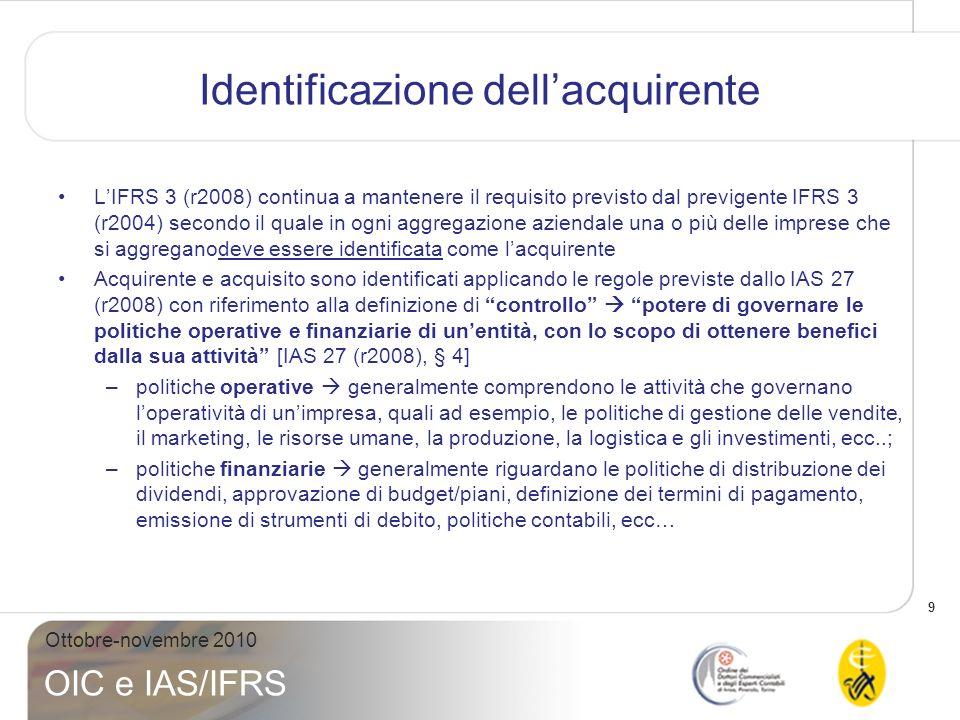 10 Ottobre-novembre 2010 OIC e IAS/IFRS Identificazione dellacquirente Indicatori di controllo definiti da IAS 27 (r2008) –Polices & benefits includono sia la nozione di governance sia quella di conseguenze economiche che derivano dalla governance (i.e.