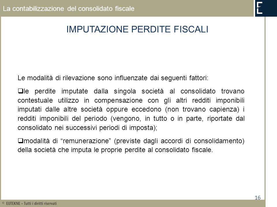 16 La contabilizzazione del consolidato fiscale IMPUTAZIONE PERDITE FISCALI Le modalità di rilevazione sono influenzate dai seguenti fattori: le perdi