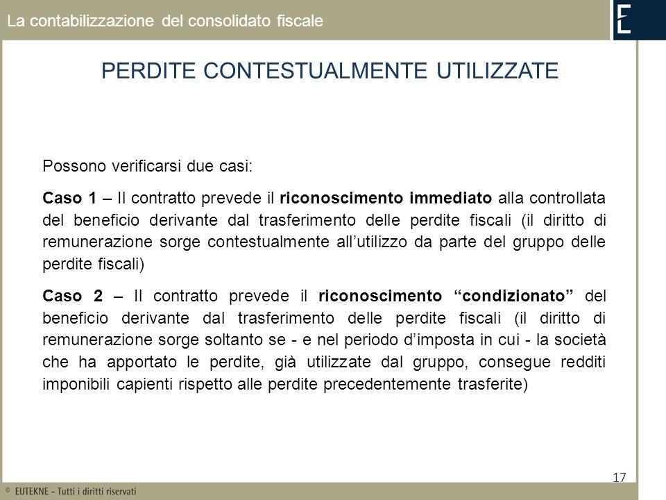 17 La contabilizzazione del consolidato fiscale PERDITE CONTESTUALMENTE UTILIZZATE Possono verificarsi due casi: Caso 1 – Il contratto prevede il rico
