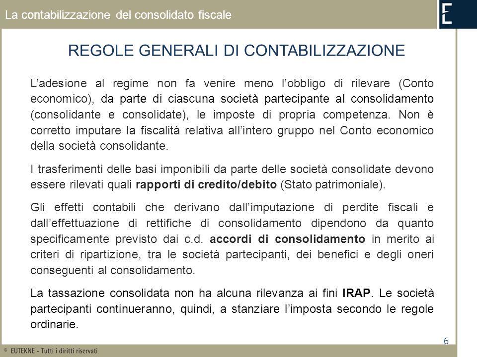 6 La contabilizzazione del consolidato fiscale REGOLE GENERALI DI CONTABILIZZAZIONE Ladesione al regime non fa venire meno lobbligo di rilevare (Conto economico), da parte di ciascuna società partecipante al consolidamento (consolidante e consolidate), le imposte di propria competenza.