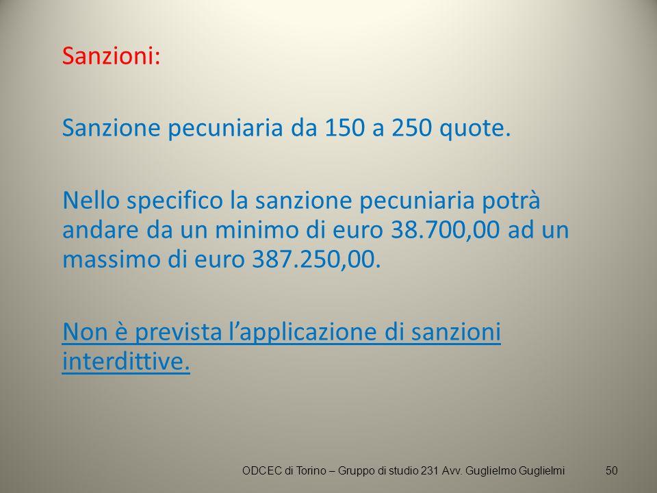 Sanzioni: Sanzione pecuniaria da 150 a 250 quote. Nello specifico la sanzione pecuniaria potrà andare da un minimo di euro 38.700,00 ad un massimo di