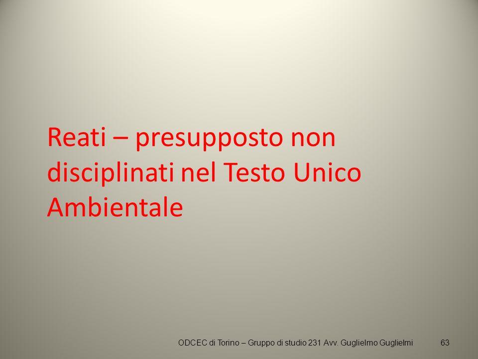 Reati – presupposto non disciplinati nel Testo Unico Ambientale ODCEC di Torino – Gruppo di studio 231 Avv. Guglielmo Guglielmi63