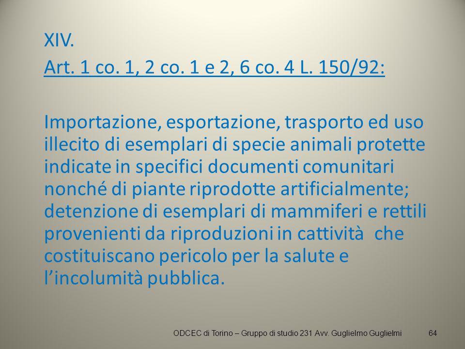 XIV. Art. 1 co. 1, 2 co. 1 e 2, 6 co. 4 L. 150/92: Importazione, esportazione, trasporto ed uso illecito di esemplari di specie animali protette indic