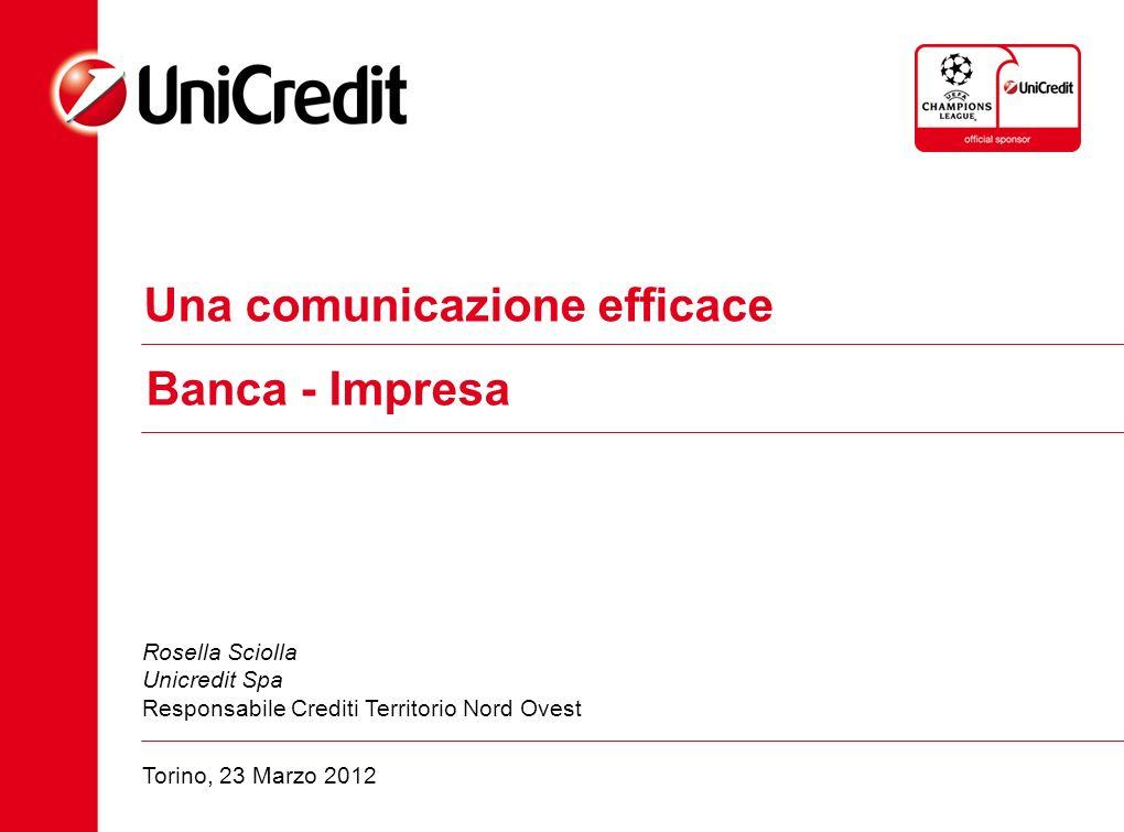 Una comunicazione efficace Banca - Impresa Rosella Sciolla Unicredit Spa Responsabile Crediti Territorio Nord Ovest Torino, 23 Marzo 2012