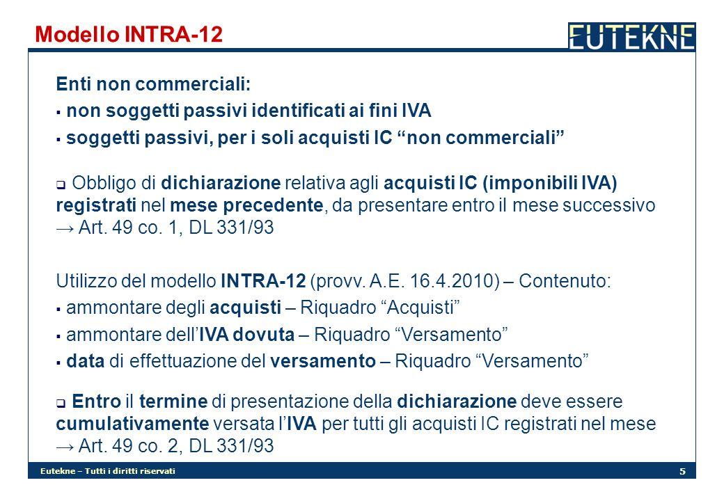 Eutekne – Tutti i diritti riservati 5 Modello INTRA-12 Enti non commerciali: non soggetti passivi identificati ai fini IVA soggetti passivi, per i soli acquisti IC non commerciali Obbligo di dichiarazione relativa agli acquisti IC (imponibili IVA) registrati nel mese precedente, da presentare entro il mese successivo Art.