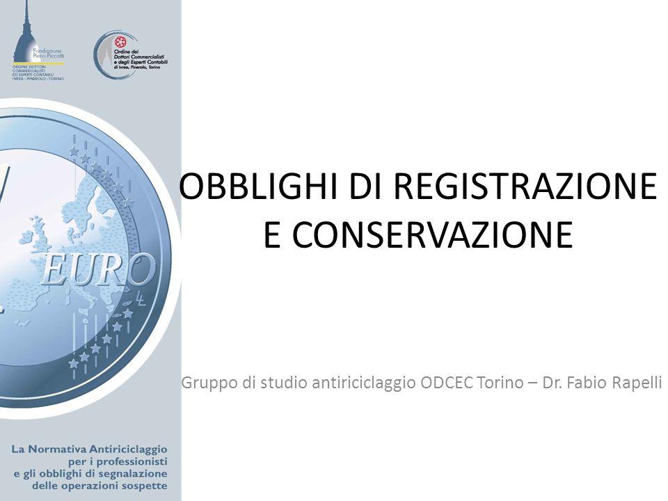 OBBLIGHI DI REGISTRAZIONE E CONSERVAZIONE Gruppo di studio antiriciclaggio ODCEC Torino – Dr. Fabio Rapelli