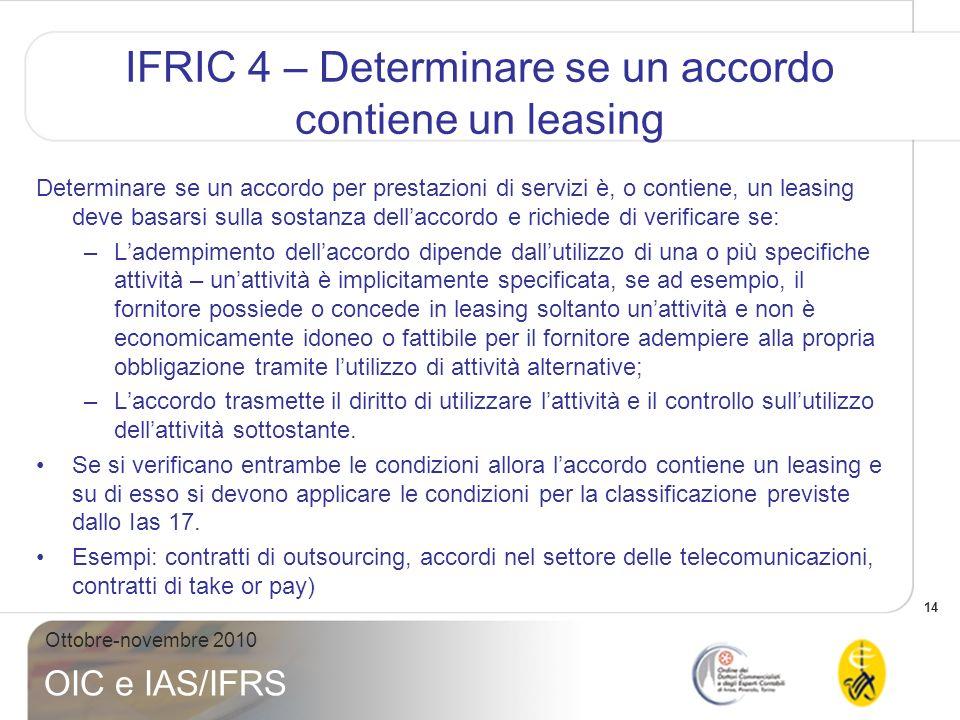 14 Ottobre-novembre 2010 OIC e IAS/IFRS IFRIC 4 – Determinare se un accordo contiene un leasing Determinare se un accordo per prestazioni di servizi è