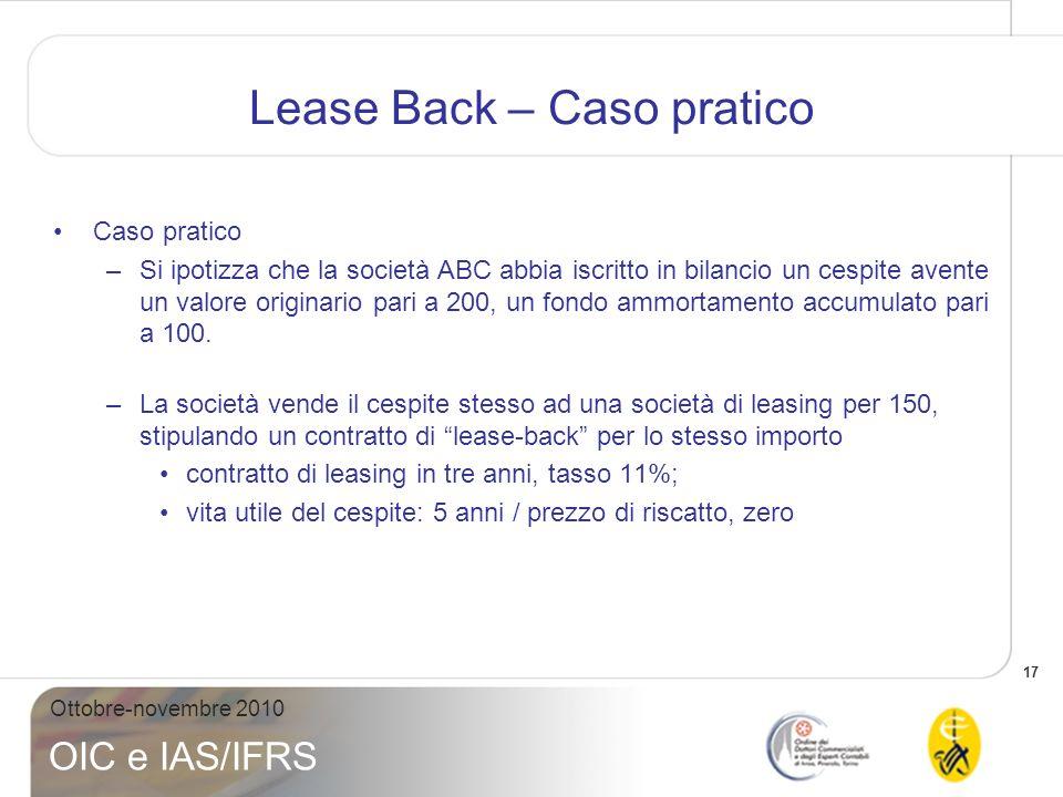 18 Ottobre-novembre 2010 OIC e IAS/IFRS Lease Back – Caso pratico Caso pratico –Allegati I, II e III espongono i trattamenti contabili secondo: OIC n.1 IAS 17