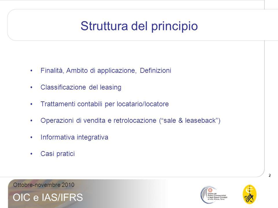2 Ottobre-novembre 2010 OIC e IAS/IFRS Struttura del principio Finalità, Ambito di applicazione, Definizioni Classificazione del leasing Trattamenti c