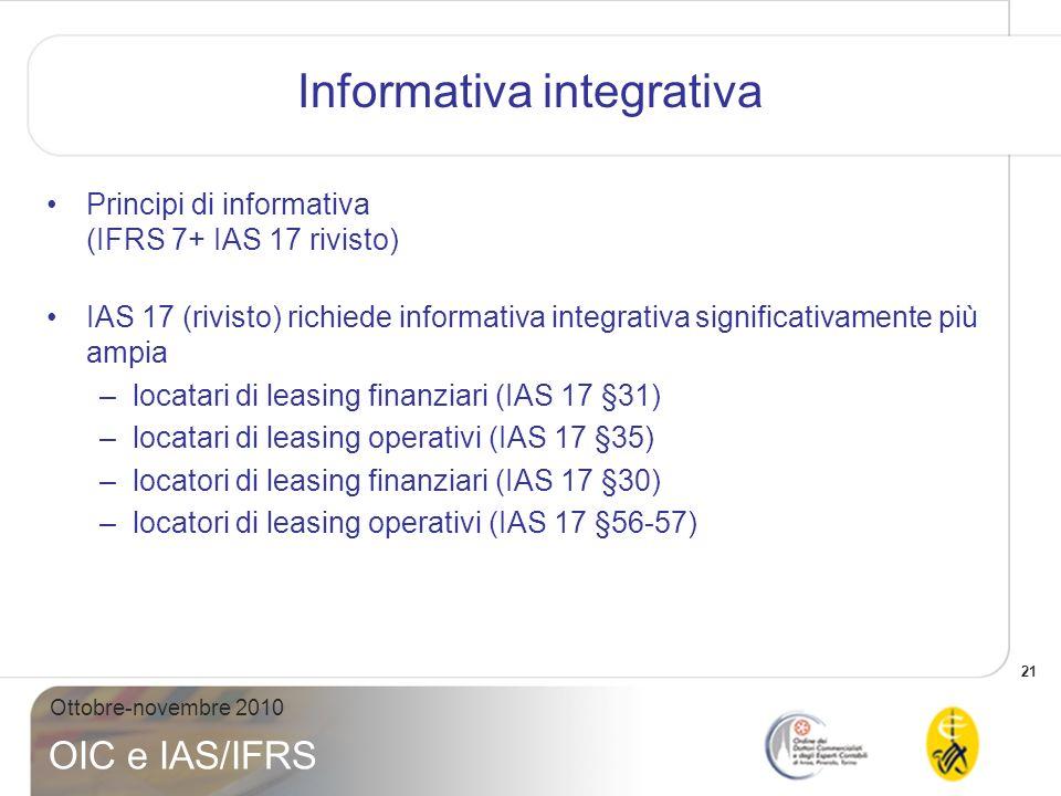 21 Ottobre-novembre 2010 OIC e IAS/IFRS Informativa integrativa Principi di informativa (IFRS 7+ IAS 17 rivisto) IAS 17 (rivisto) richiede informativa