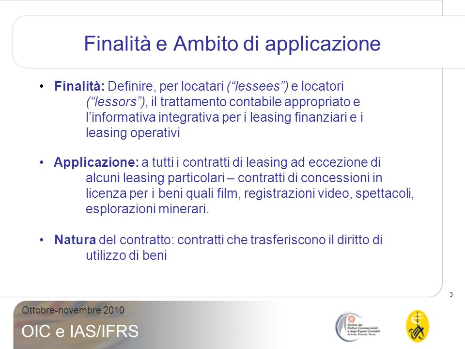 3 Ottobre-novembre 2010 OIC e IAS/IFRS Finalità e Ambito di applicazione Finalità: Definire, per locatari (lessees) e locatori (lessors), il trattamen