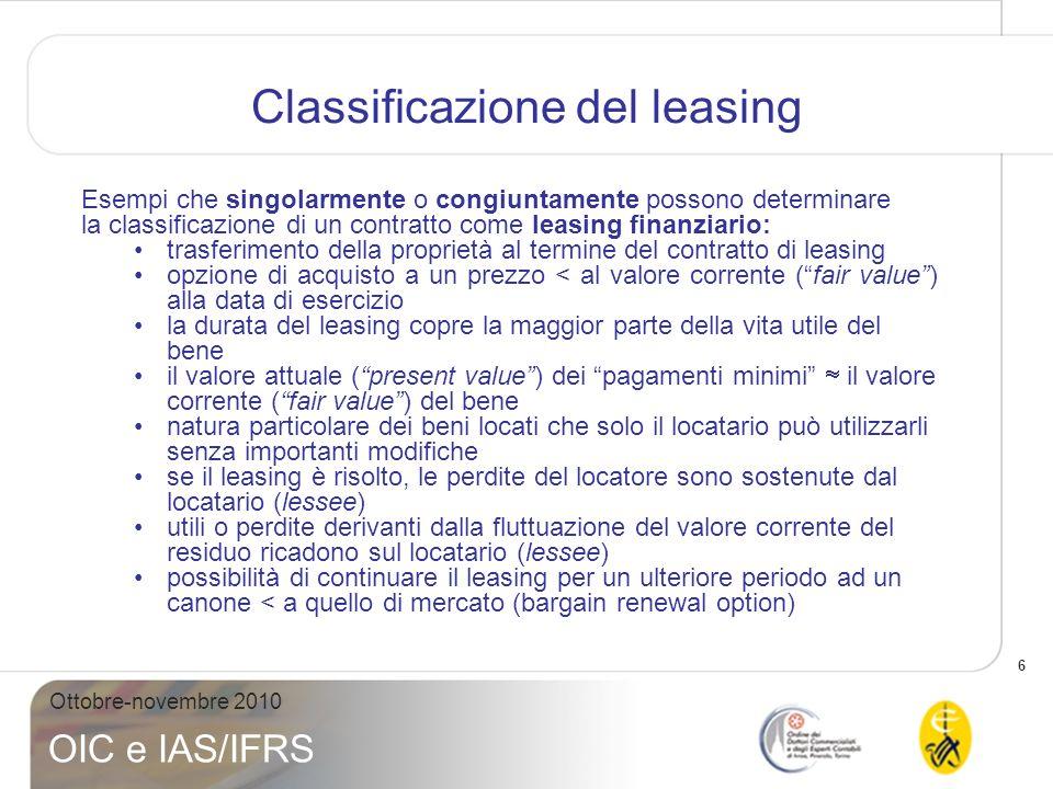 6 Ottobre-novembre 2010 OIC e IAS/IFRS Classificazione del leasing Esempi che singolarmente o congiuntamente possono determinare la classificazione di