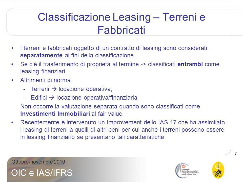 7 Ottobre-novembre 2010 OIC e IAS/IFRS Classificazione Leasing – Terreni e Fabbricati I terreni e fabbricati oggetto di un contratto di leasing sono c