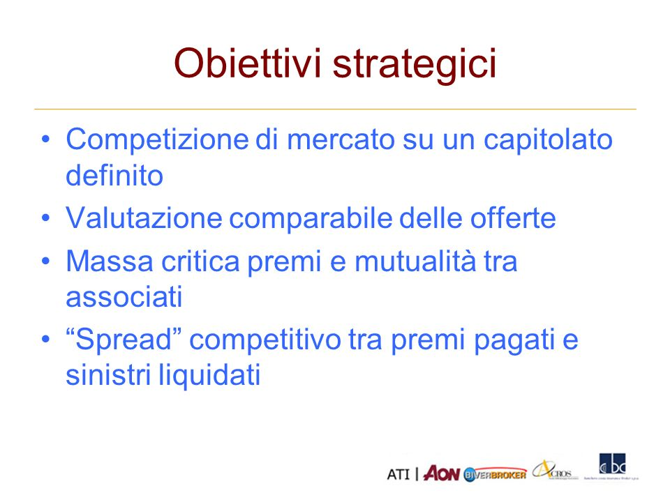 Obiettivi strategici Competizione di mercato su un capitolato definito Valutazione comparabile delle offerte Massa critica premi e mutualità tra associati Spread competitivo tra premi pagati e sinistri liquidati