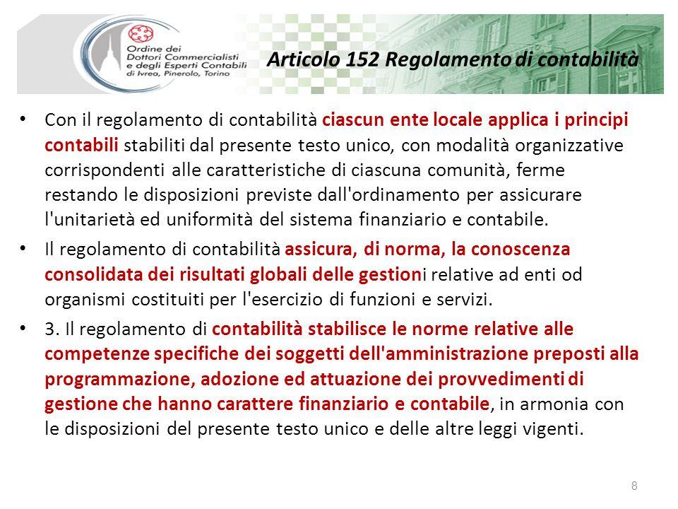 Articolo 152 Regolamento di contabilità Con il regolamento di contabilità ciascun ente locale applica i principi contabili stabiliti dal presente testo unico, con modalità organizzative corrispondenti alle caratteristiche di ciascuna comunità, ferme restando le disposizioni previste dall ordinamento per assicurare l unitarietà ed uniformità del sistema finanziario e contabile.