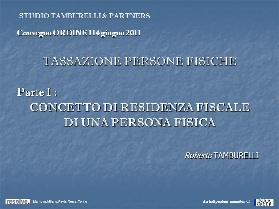1 Convegno ORDINE 114 giugno 2011 TASSAZIONE PERSONE FISICHE Parte I : CONCETTO DI RESIDENZA FISCALE DI UNA PERSONA FISICA Roberto TAMBURELLI Mantova,