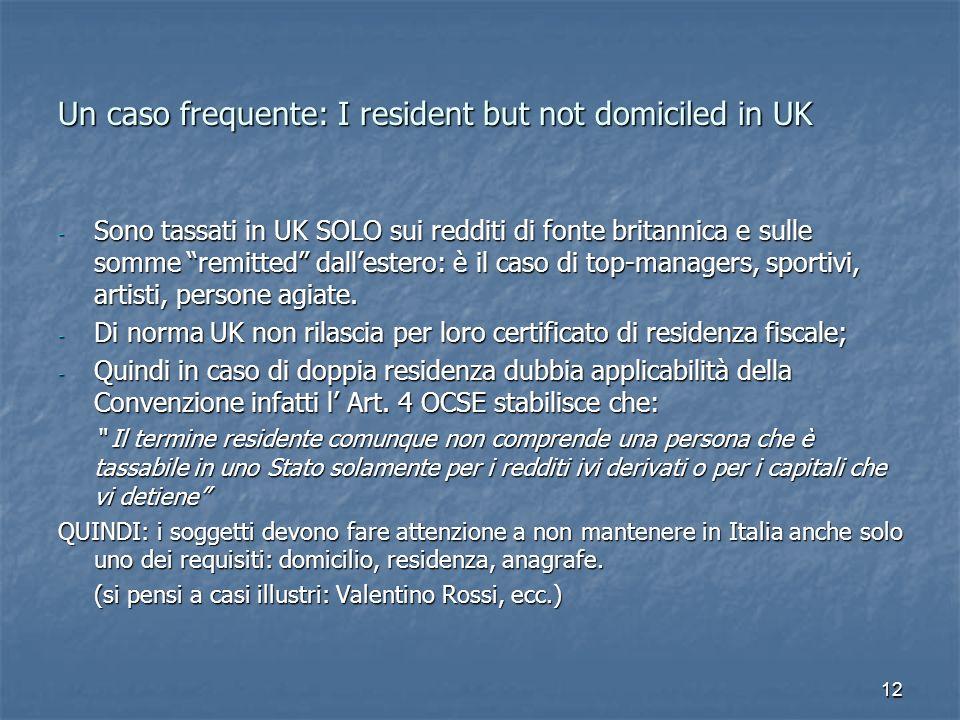 12 Un caso frequente: I resident but not domiciled in UK - Sono tassati in UK SOLO sui redditi di fonte britannica e sulle somme remitted dallestero: