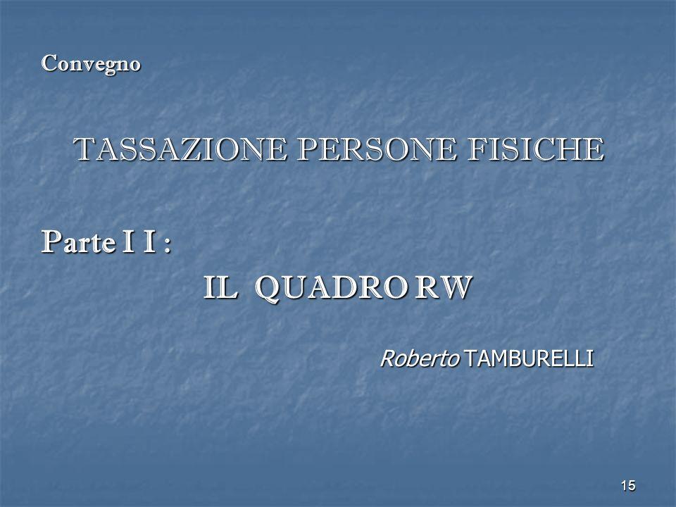 15 Convegno TASSAZIONE PERSONE FISICHE Parte I I : IL QUADRO RW Roberto TAMBURELLI
