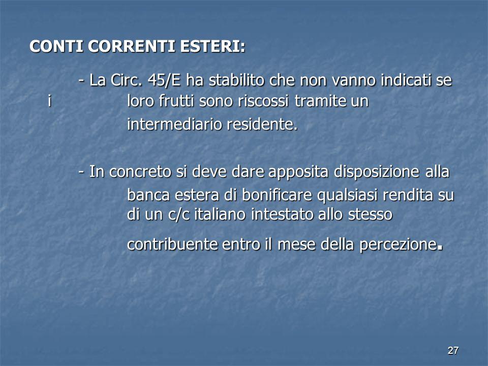27 CONTI CORRENTI ESTERI: - La Circ. 45/E ha stabilito che non vanno indicati se i loro frutti sono riscossi tramite un intermediario residente. - In