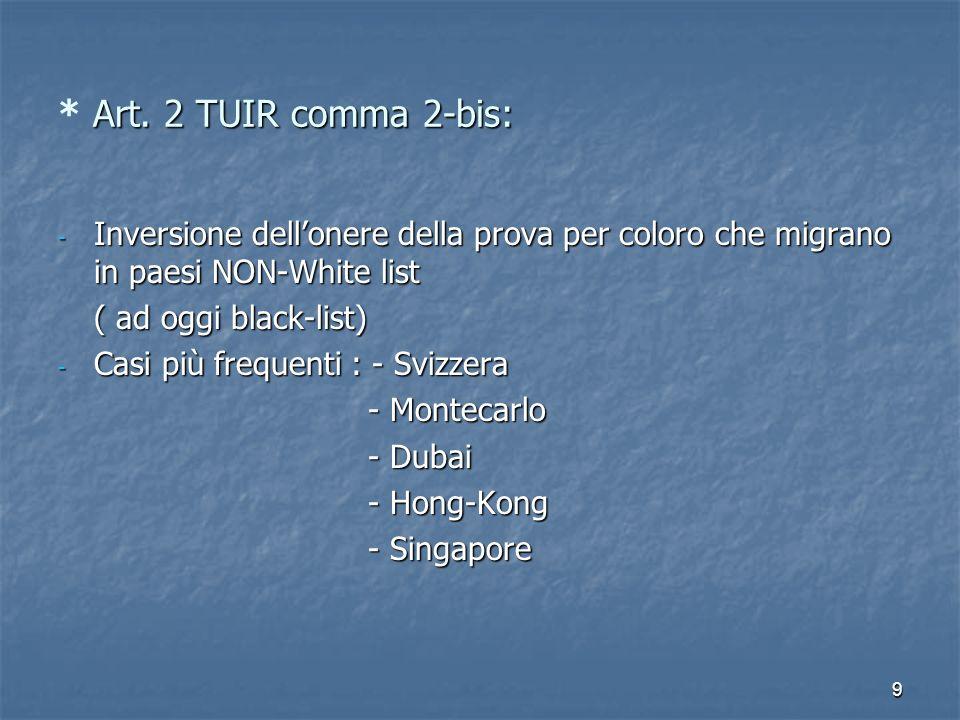 9 Art. 2 TUIR comma 2-bis: * Art. 2 TUIR comma 2-bis: - Inversione dellonere della prova per coloro che migrano in paesi NON-White list ( ad oggi blac