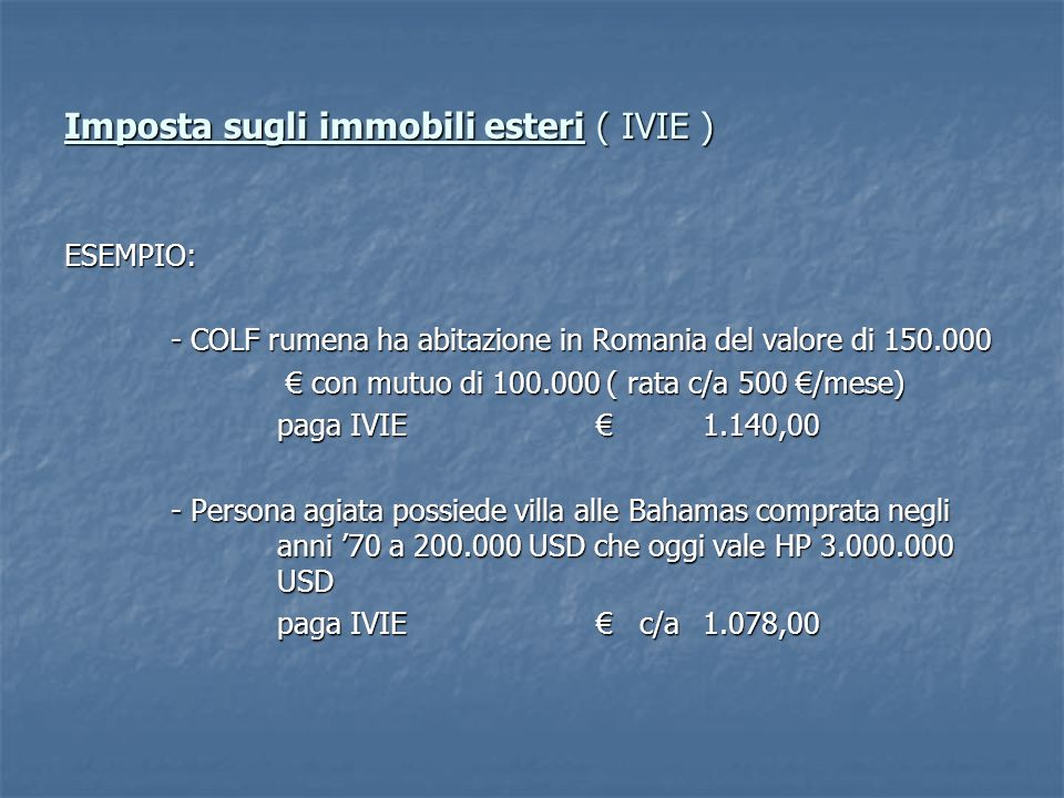 Imposta sugli immobili esteri ( IVIE ) ESEMPIO: - COLF rumena ha abitazione in Romania del valore di 150.000 con mutuo di 100.000 ( rata c/a 500 /mese) con mutuo di 100.000 ( rata c/a 500 /mese) paga IVIE1.140,00 - Persona agiata possiede villa alle Bahamas comprata negli anni 70 a 200.000 USD che oggi vale HP 3.000.000 USD paga IVIE c/a1.078,00
