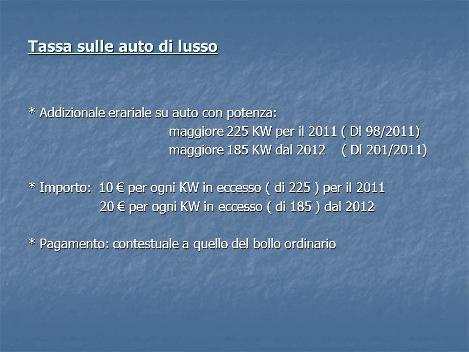Tassa sulle auto di lusso * Addizionale erariale su auto con potenza: maggiore 225 KW per il 2011 ( Dl 98/2011) maggiore 185 KW dal 2012 ( Dl 201/2011) * Importo: 10 per ogni KW in eccesso ( di 225 ) per il 2011 20 per ogni KW in eccesso ( di 185 ) dal 2012 20 per ogni KW in eccesso ( di 185 ) dal 2012 * Pagamento: contestuale a quello del bollo ordinario
