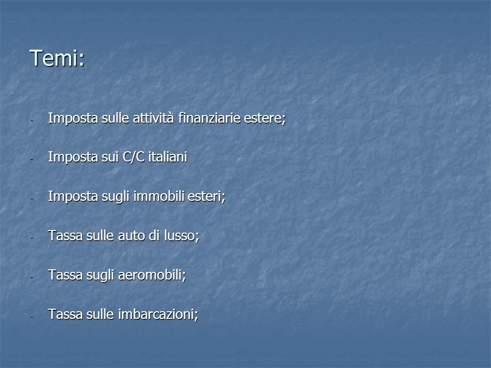 Temi: - Imposta sulle attività finanziarie estere; - Imposta sui C/C italiani - Imposta sugli immobili esteri; - Tassa sulle auto di lusso; - Tassa sugli aeromobili; - Tassa sulle imbarcazioni;