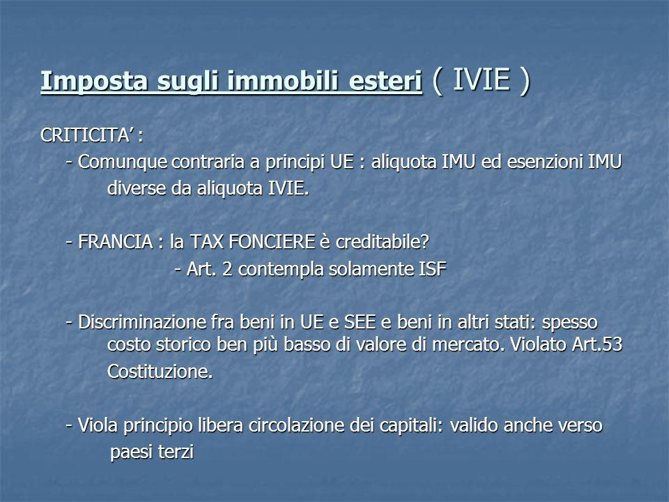 Imposta sugli immobili esteri ( IVIE ) CRITICITA : - Comunque contraria a principi UE : aliquota IMU ed esenzioni IMU diverse da aliquota IVIE.