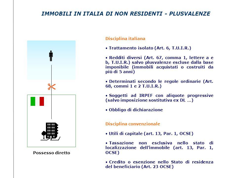 IMMOBILI IN ITALIA DI NON RESIDENTI - PLUSVALENZE Possesso diretto Disciplina italiana Trattamento isolato (Art. 6, T.U.I.R.) Redditi diversi (Art. 67