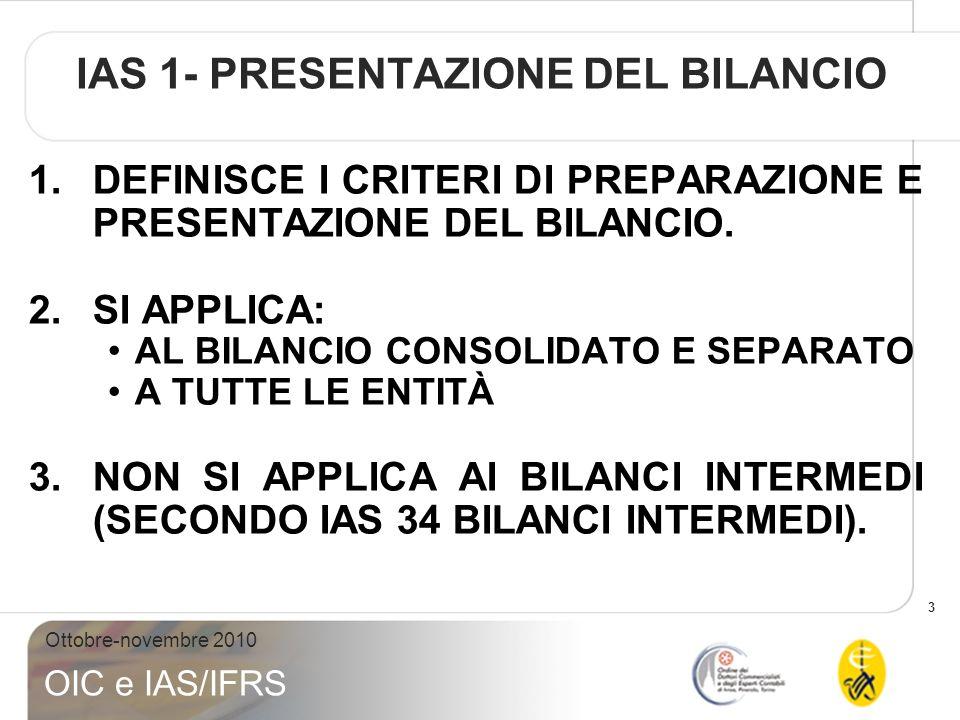 4 Ottobre-novembre 2010 OIC e IAS/IFRS IAS 1- CRITERI PREPARAZIONE BILANCIO 1.ASPETTI GENERALI 2.CONTENUTO DEL BILANCIO 3.STRUTTURA DEI DOCUMENTI DI BILANCIO 4.CONTENUTO MINIMO DEI DOCUMENTI DI BILANCIO