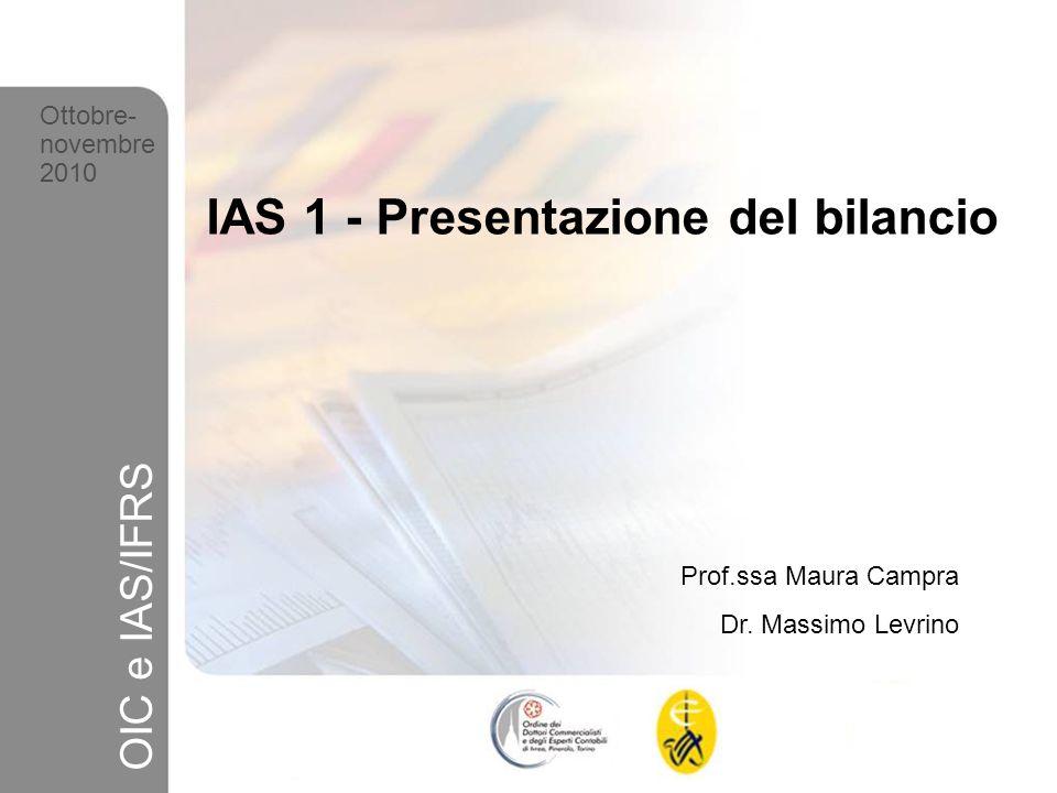 1 Ottobre-novembre 2010 OIC e IAS/IFRS IAS 1 - Presentazione del bilancio Prof.ssa Maura Campra Dr. Massimo Levrino Ottobre- novembre 2010 OIC e IAS/I