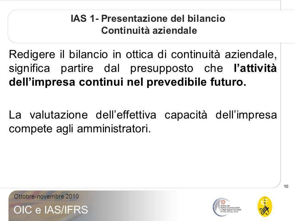 10 Ottobre-novembre 2010 OIC e IAS/IFRS IAS 1- Presentazione del bilancio Continuità aziendale Redigere il bilancio in ottica di continuità aziendale, significa partire dal presupposto che lattività dellimpresa continui nel prevedibile futuro.