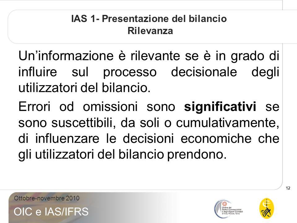 12 Ottobre-novembre 2010 OIC e IAS/IFRS IAS 1- Presentazione del bilancio Rilevanza Uninformazione è rilevante se è in grado di influire sul processo decisionale degli utilizzatori del bilancio.