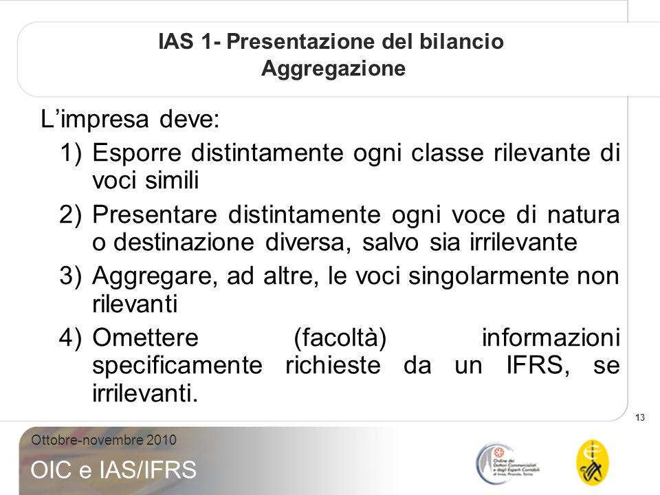 13 Ottobre-novembre 2010 OIC e IAS/IFRS IAS 1- Presentazione del bilancio Aggregazione Limpresa deve: 1)Esporre distintamente ogni classe rilevante di