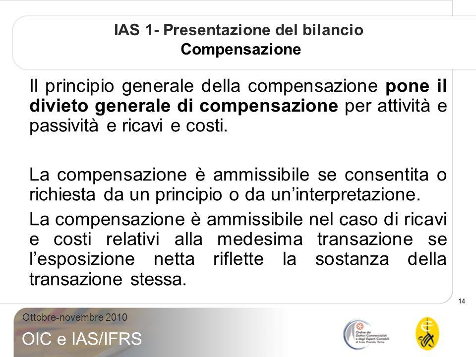 14 Ottobre-novembre 2010 OIC e IAS/IFRS IAS 1- Presentazione del bilancio Compensazione Il principio generale della compensazione pone il divieto generale di compensazione per attività e passività e ricavi e costi.