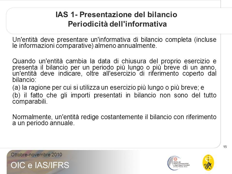 15 Ottobre-novembre 2010 OIC e IAS/IFRS IAS 1- Presentazione del bilancio Periodicità dell informativa Un entità deve presentare un informativa di bilancio completa (incluse le informazioni comparative) almeno annualmente.