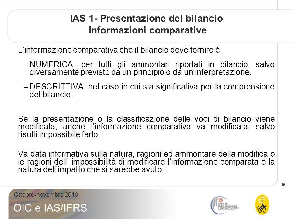 16 Ottobre-novembre 2010 OIC e IAS/IFRS IAS 1- Presentazione del bilancio Informazioni comparative Linformazione comparativa che il bilancio deve fornire è: –NUMERICA: per tutti gli ammontari riportati in bilancio, salvo diversamente previsto da un principio o da uninterpretazione.