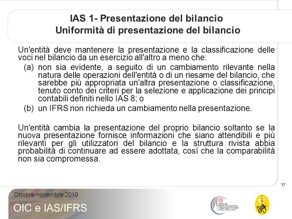 17 Ottobre-novembre 2010 OIC e IAS/IFRS IAS 1- Presentazione del bilancio Uniformità di presentazione del bilancio Un'entità deve mantenere la present