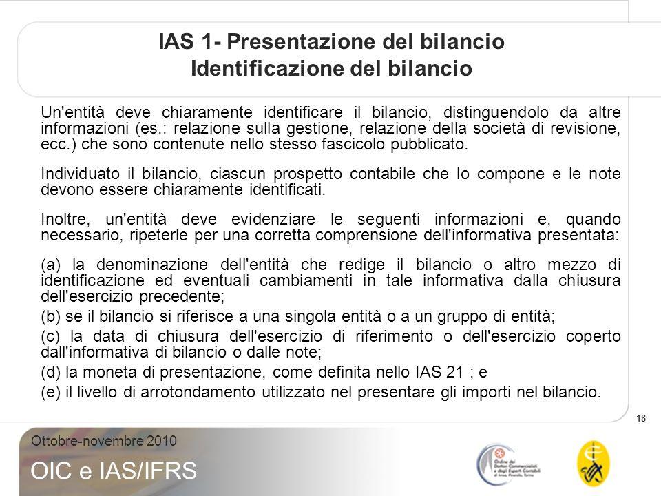 18 Ottobre-novembre 2010 OIC e IAS/IFRS IAS 1- Presentazione del bilancio Identificazione del bilancio Un entità deve chiaramente identificare il bilancio, distinguendolo da altre informazioni (es.: relazione sulla gestione, relazione della società di revisione, ecc.) che sono contenute nello stesso fascicolo pubblicato.