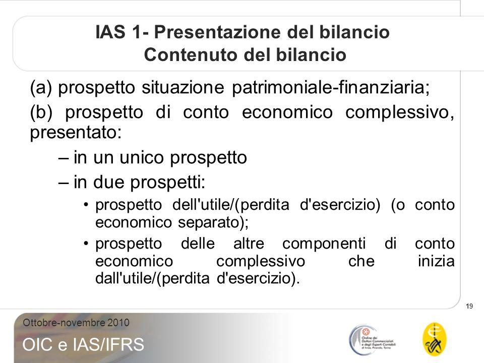 19 Ottobre-novembre 2010 OIC e IAS/IFRS IAS 1- Presentazione del bilancio Contenuto del bilancio (a) prospetto situazione patrimoniale-finanziaria; (b) prospetto di conto economico complessivo, presentato: –in un unico prospetto –in due prospetti: prospetto dell utile/(perdita d esercizio) (o conto economico separato); prospetto delle altre componenti di conto economico complessivo che inizia dall utile/(perdita d esercizio).