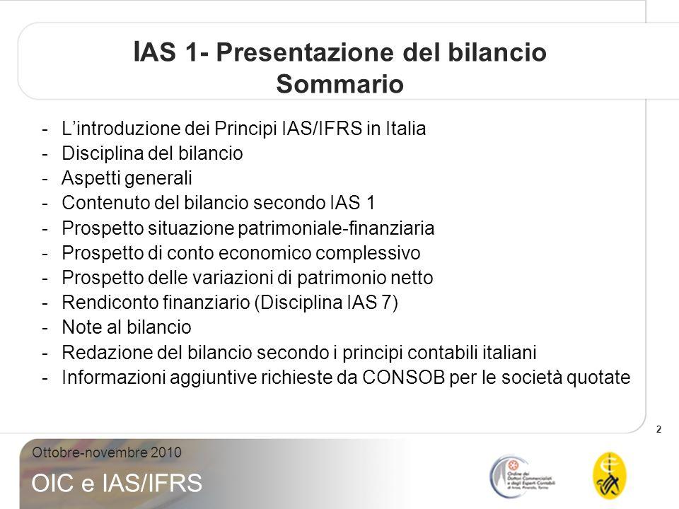 2 Ottobre-novembre 2010 OIC e IAS/IFRS I AS 1- Presentazione del bilancio Sommario -Lintroduzione dei Principi IAS/IFRS in Italia -Disciplina del bilancio -Aspetti generali -Contenuto del bilancio secondo IAS 1 -Prospetto situazione patrimoniale-finanziaria -Prospetto di conto economico complessivo -Prospetto delle variazioni di patrimonio netto -Rendiconto finanziario (Disciplina IAS 7) -Note al bilancio -Redazione del bilancio secondo i principi contabili italiani -Informazioni aggiuntive richieste da CONSOB per le società quotate